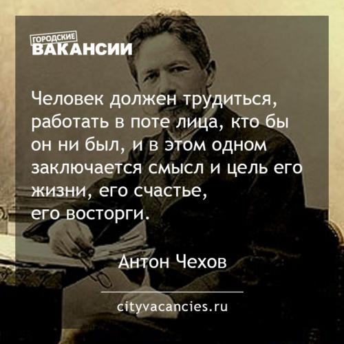 Человек должен трудиться, работать в поте лица, кто бы он ни был, и в этом одном заключается смысл и цель его жизни, его счастье, его восторги.